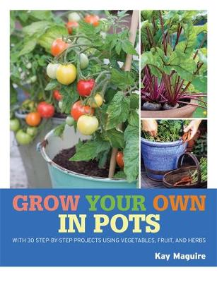 RHS Grow Your Own: Crops in Pots: with 30 step-by-step projects using vegetables, fruit and herbs - Royal Horticultural Society Grow Your Own (Paperback)