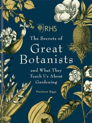 RHS The Secrets of Great Botanists: and What They Teach Us About Gardening (Hardback)