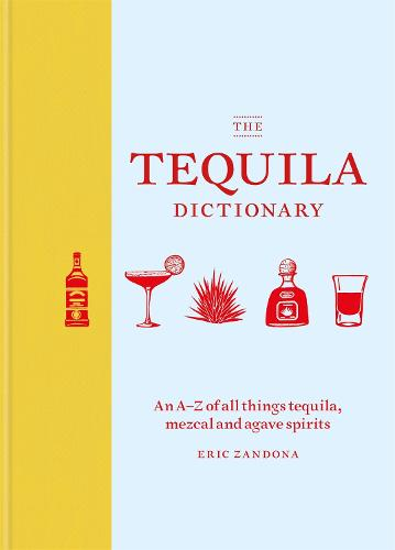 The Tequila Dictionary: An A-Z of all things tequila, mezcal and agave spirits (Hardback)