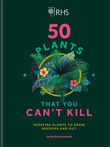 RHS 50 Plants You Can't Kill: Surefire Plants to Grow Indoors and Out (Hardback)