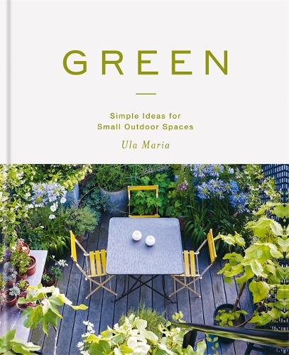 Green: Simple Ideas for Small Outdoor Spaces (Hardback)