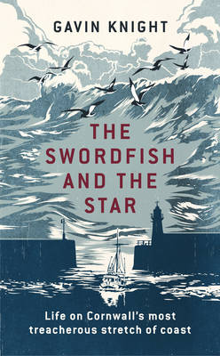 The Swordfish and the Star: Life on Cornwall's most treacherous stretch of coast (Hardback)