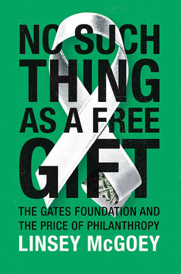 No Such Thing as a Free Gift: The Gates Foundation and the Price of Philanthropy (Paperback)