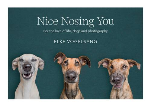 Nice Nosing You: For the Love of Life, Dogs and Photography (Hardback)