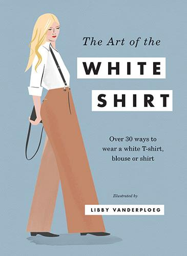 The Art of the White Shirt: Over 30 Ways to Wear a White T-Shirt, Blouse or Shirt (Hardback)