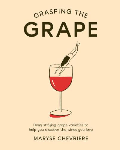 Grasping the Grape: Demystifying Grape Varieties to Help You Discover the Wines You Love (Hardback)
