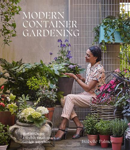 Modern Container Gardening: How to Create a Stylish Small-Space Garden Anywhere (Hardback)