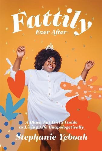 Fattily Ever After: A Black Fat Girl's Guide to Living Life Unapologetically (Hardback)