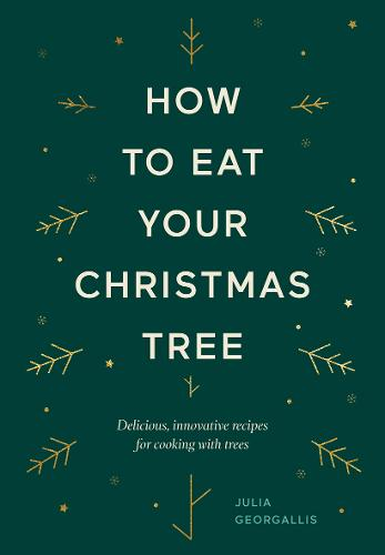 How to Eat Your Christmas Tree: Delicious, innovative recipes for cooking with trees (Hardback)