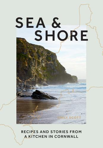 Sea & Shore: Recipes and Stories from a Kitchen in Cornwall (Hardback)