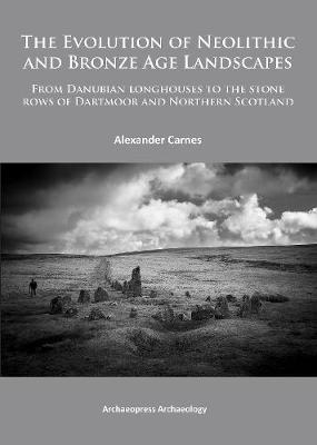 The Evolution of Neolithic and Bronze Age Landscapes: from Danubian Longhouses to the Stone Rows of Dartmoor and Northern Scotland (Paperback)