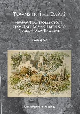 Towns in the Dark: Urban Transformations from Late Roman Britain to Anglo-Saxon England (Paperback)