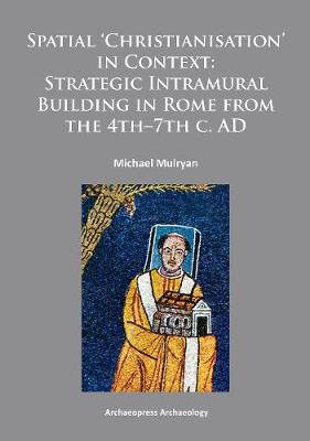 Spatial Christianisation in Context: Stratigraphic Intramural Building in Rome from the 4th - 7th C. AD (Paperback)