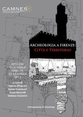 Archeologia a Firenze: Citta e Territorio: Atti del Workshop. Firenze, 12-13 Aprile 2013 (Paperback)