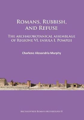 Romans, Rubbish, and Refuse: The archaeobotanical assemblage of Regione VI, insula I, Pompeii (Paperback)