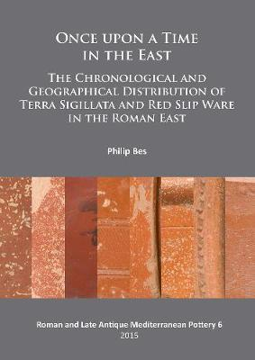 Once upon a Time in the East: The Chronological and Geographical Distribution of Terra Sigillata and Red Slip Ware in the Roman East - Roman and Late Antique Mediterranean Pottery 6 (Paperback)