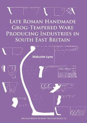 Late Roman Handmade Grog-Tempered Ware Producing Industries in South East Britain (Paperback)