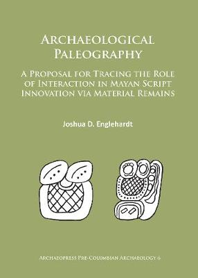 Archaeological Paleography: A Proposal for Tracing the Role of Interaction in Mayan Script Innovation via Material Remains - Archaeopress Pre-Columbian Archaeology 6 (Paperback)