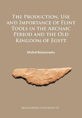 The Production, Use and Importance of Flint Tools in the Archaic Period and the Old Kingdom in Egypt (Paperback)
