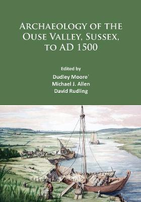 Archaeology of the Ouse Valley, Sussex, to AD 1500 (Paperback)