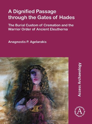 A Dignified Passage through the Gates of Hades: The Burial Custom of Cremation and the Warrior Order of Ancient Eleutherna (Paperback)