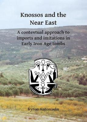 Knossos and the Near East: A contextual approach to imports and imitations in Early Iron Age tombs (Paperback)