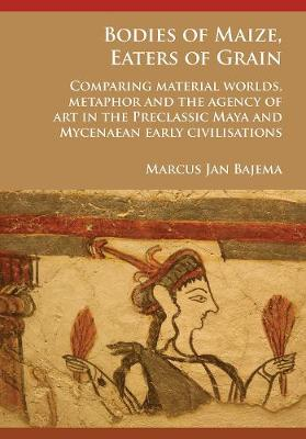Bodies of Maize, Eaters of Grain: Comparing material worlds, metaphor and the agency of art in the Preclassic Maya and Mycenaean early civilisations (Paperback)