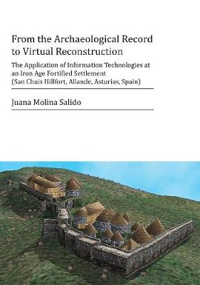From the Archaeological Record to Virtual Reconstruction: The Application of Information Technologies at an Iron Age Fortified Settlement (San Chuis Hillfort, Allande, Asturias, Spain) (Paperback)