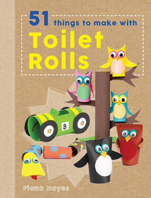Crafty Makes: 51 Things to Do with Toilet Rolls (Hardback)