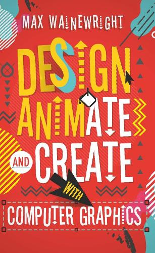 Design, Animate and Create with Computer Graphics (Paperback)
