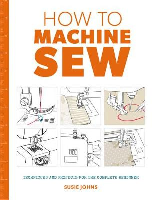 How to Machine Sew: Techniques and Projects for the Complete Beginner (Paperback)