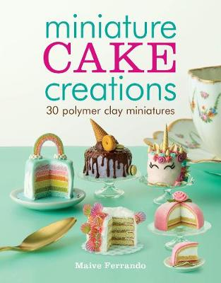 Miniature Cake Creations: 30 Polymer Clay Miniatures (Paperback)