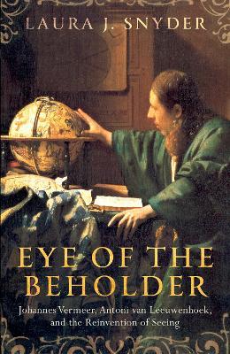 Eye of the Beholder: Johannes Vermeer, Antoni van Leeuwenhoek, and the Reinvention of Seeing (Hardback)