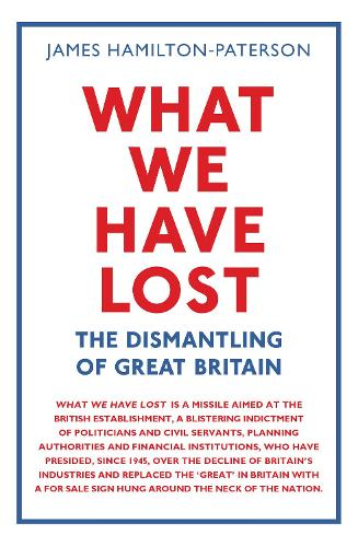 What We Have Lost: The Dismantling of Great Britain (Hardback)