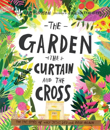 The Garden, the Curtain and the Cross: The true story of why Jesus died and rose again - Tales that Tell the Truth (Hardback)