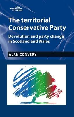 The Territorial Conservative Party: Devolution and Party Change in Scotland and Wales - New Perspectives on the Right (Hardback)