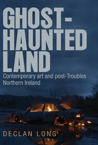 Ghost-Haunted Land: Contemporary Art and Post-Troubles Northern Ireland (Hardback)