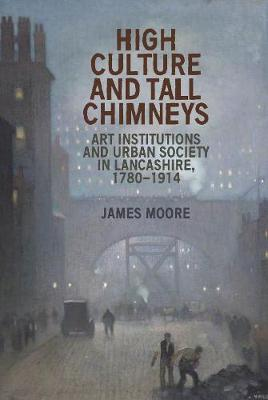 High Culture and Tall Chimneys: Art Institutions and Urban Society in Lancashire, 1780-1914 (Hardback)