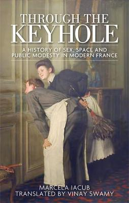 Through the Keyhole: A History of Sex, Space and Public Modesty in Modern France (Hardback)