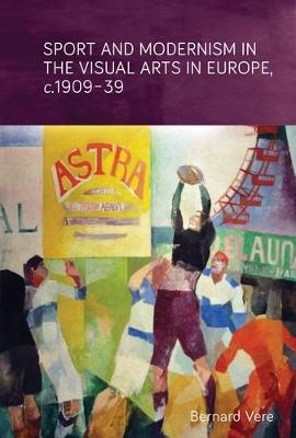 Sport and Modernism in the Visual Arts in Europe, <i>c</i>. 1909-39 (Hardback)