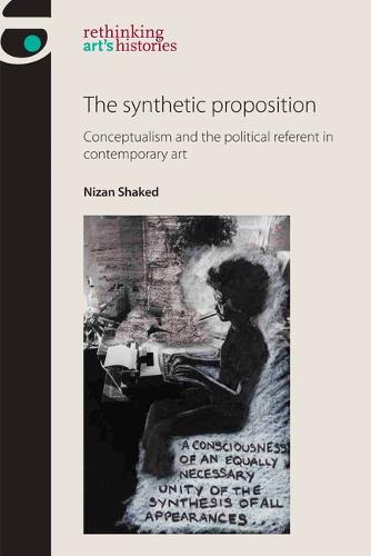 The Synthetic Proposition: Conceptualism and the Political Referent in Contemporary Art - Rethinking Art's Histories (Paperback)