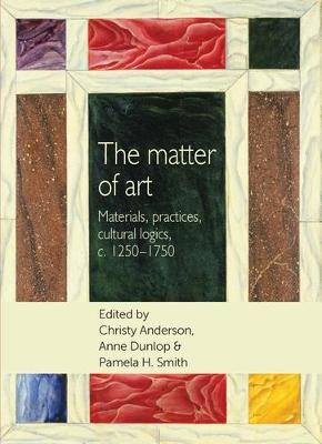 The Matter of Art: Materials, Practices, Cultural Logics, C.1250-1750 - Studies in Design and Material Culture (Paperback)