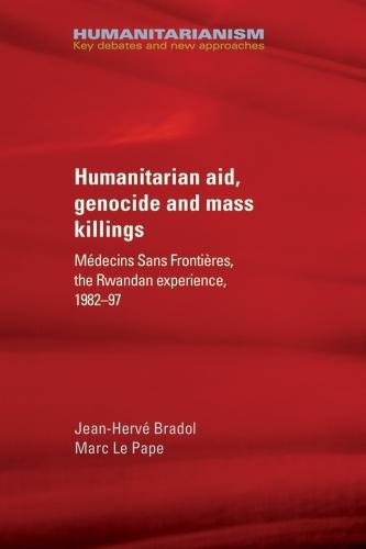 Humanitarian Aid, Genocide and Mass Killings: The Rwandan Experience - Humanitarianism: Key Debates and New Approaches (Hardback)