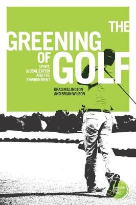 The Greening of Golf: Sport, Globalization and the Environment - Globalizing Sport Studies (Hardback)