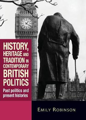 History, Heritage and Tradition in Contemporary British Politics: Past Politics and Present Histories (Paperback)