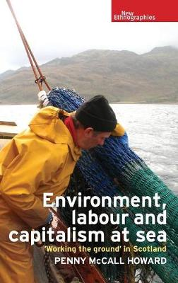 Environment, Labour and Capitalism at Sea: 'Working the Ground' in Scotland - New Ethnographies (Hardback)
