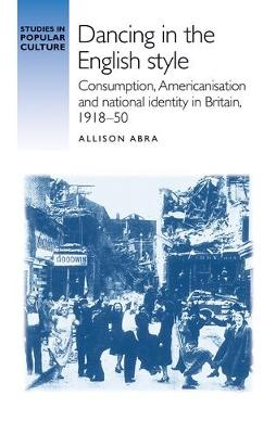 Dancing in the English Style: Consumption, Americanisation and National Identity in Britain, 1918-50 - Studies in Popular Culture (Hardback)