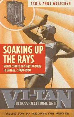 Soaking Up the Rays: Light Therapy and Visual Culture in Britain, <i>c</i>. 1890-1940 (Hardback)