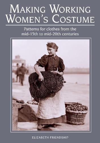 Making Working Women's Costume: Patterns for clothes from the mid-15th to mid-20th centuries (Paperback)