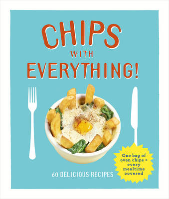 Chips with Everything: one bag of oven chips = every mealtime covered - 60 delicious recipes (Hardback)